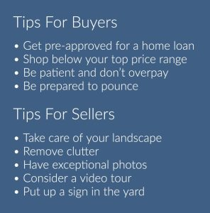 A blue box with white text that says: Tips for buyers: get pre-approved for a home loan, shop below your top price range, be patient and don't overpay, be prepared to pounce. Tips for sellers: take care of your landscape, remove clutter, have exceptional photos, consider a video tour, put up a sign in the yard.